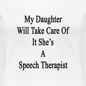 my_daughter_will_take_care_of_it_shes_a_ T-Shirts - Women's Premium T-Shirt