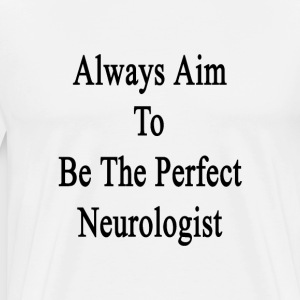 always_aim_to_be_the_perfect_neurologist T-Shirts - Men's Premium T-Shirt