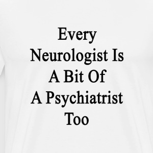 every_neurologist_is_a_bit_of_a_psychiat T-Shirts - Men's Premium T-Shirt