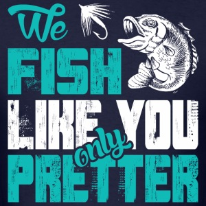 We Fish Like You Only Prettier T-Shirts - Men's T-Shirt