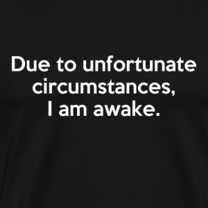Due to unfortunate circumstances, I am awake - Men's Premium T-Shirt