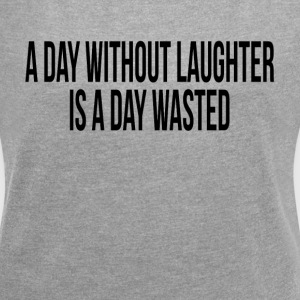 A DAY WITHOUT LAUGHTER IS A DAY WASTED T-Shirts - Women´s Roll Cuff T-Shirt