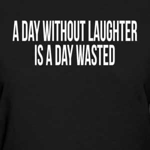 A DAY WITHOUT LAUGHTER IS A DAY WASTED T-Shirts - Women's T-Shirt