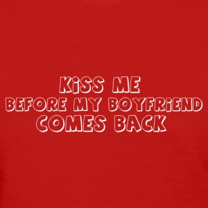 kiss me before my boyfriend comes back - Women's T-Shirt