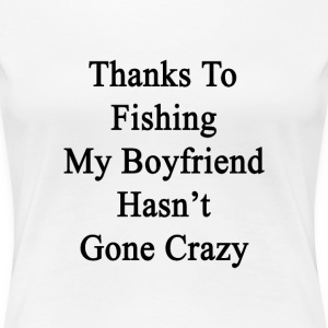 thanks_to_fishing_my_boyfriend_hasnt_gon T-Shirts - Women's Premium T-Shirt