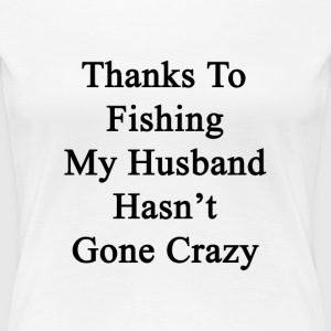 thanks_to_fishing_my_husband_hasnt_gone_ T-Shirts - Women's Premium T-Shirt