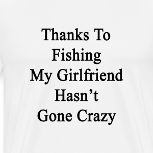 thanks_to_fishing_my_girlfriend_hasnt_go T-Shirts - Men's Premium T-Shirt
