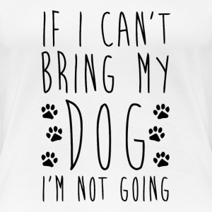 If I Can't Bring My Dog I'm Not Going - Women's Premium T-Shirt