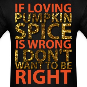 If Loving Pumpkin Spice Is Wrong I Don't Want To  T-Shirts - Men's T-Shirt