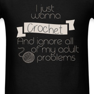 I just wanna Crochet and ignore all of my adult pr - Men's T-Shirt
