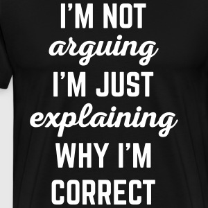 Explaining Why I'm Correct Funny Quote T-Shirts - Men's Premium T-Shirt