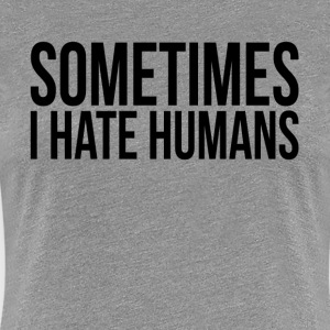 SOMETIMES I HATE HUMANS T-Shirts - Women's Premium T-Shirt