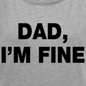 Dad I'm Fine T-Shirts - Women's Roll Cuff T-Shirt