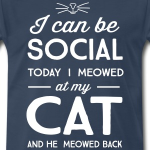 I can be social. Today I meowed at my cat T-Shirts - Men's Premium T-Shirt