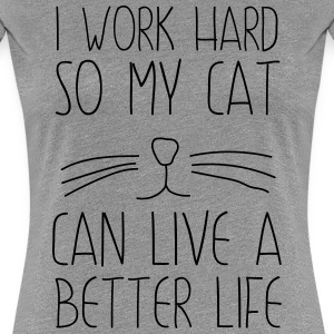 I work had so my cat can live a better life T-Shirts - Women's Premium T-Shirt