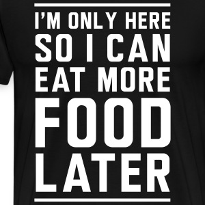 I'm only here so I can eat more food later T-Shirts - Men's Premium T-Shirt