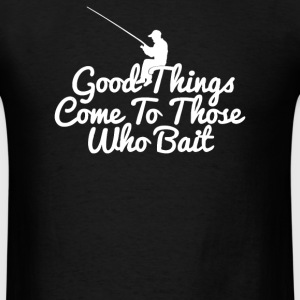 Good Things Come To Those Who Bait - Men's T-Shirt