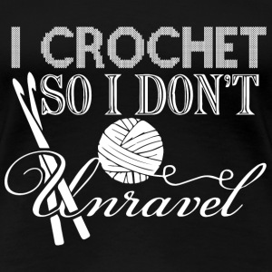 Crochet - I crochet so I don't unravel - Women's Premium T-Shirt