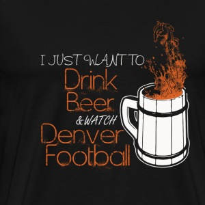 Denver football - I just want to drink beer - Men's Premium T-Shirt