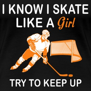 Hockey - I know I skate like a girl try to keep up - Women's Premium T-Shirt