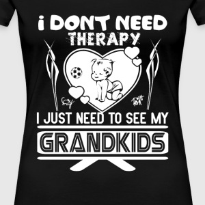 Need to see my Grandkids - I don't need therapy - Women's Premium T-Shirt
