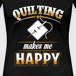 Quilter - Quilting makes me happy - Women's Premium T-Shirt