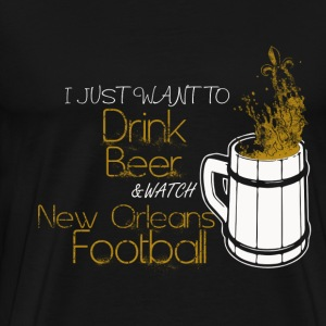 New Orleans football - I just want to drink beer - Men's Premium T-Shirt