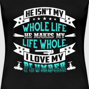 Plumber - Not my whole life he makes my life whole - Women's Premium T-Shirt