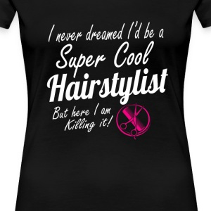 Super cool hairstylist - Here I am killing it - Women's Premium T-Shirt
