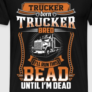 Trucker - I'll run this bead until I'm dead - Men's Premium T-Shirt