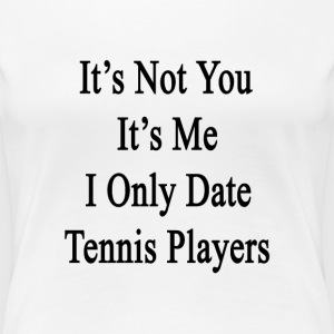 its_not_you_its_me_i_only_date_tennis_pl T-Shirts - Women's Premium T-Shirt