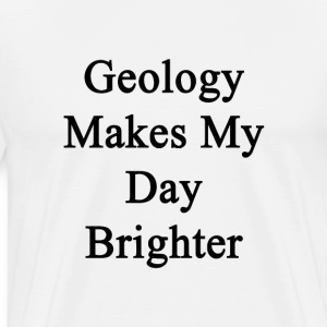 geology_makes_my_day_brighter T-Shirts - Men's Premium T-Shirt