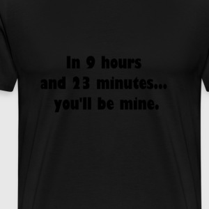 In 9 hours and 23 minutes... you'll be mine. T-Shirts - Men's Premium T-Shirt
