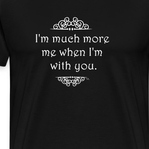 I'm much more me when I'm with you. T-Shirts - Men's Premium T-Shirt