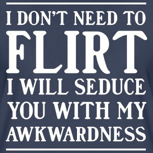 I don't need to flirt. I will seduce with awkward T-Shirts - Women's Premium T-Shirt