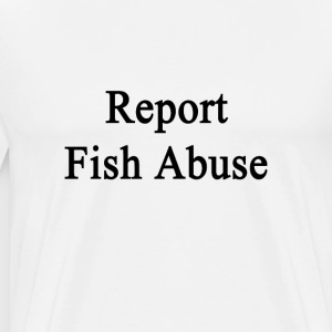 report_fish_abuse T-Shirts - Men's Premium T-Shirt