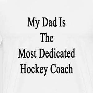 my_dad_is_the_most_dedicated_hockey_coac T-Shirts - Men's Premium T-Shirt