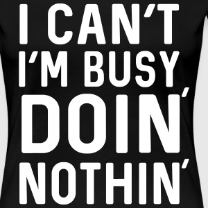 I can't I'm busy doing nothing T-Shirts - Women's Premium T-Shirt