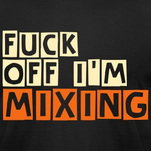 Fuck Off I'm Mixing T-Shirts - Men's T-Shirt by American Apparel