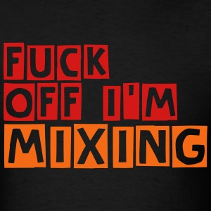 Fuck Off I'm Mixing T-Shirts - Men's T-Shirt