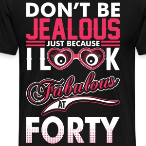 Dont Be Jealous I Look Fabulous At Forty T-Shirts - Men's Premium T-Shirt