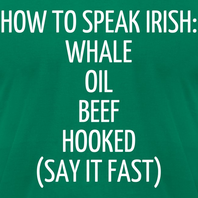 HOW TO SPEAK IRISH: WHALE OIL BEEF HOOKED (SAY IT FAST)