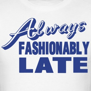 Always Fashionably Late T-Shirts - Men's T-Shirt