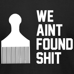 We Ain't Found Shit T-Shirts - Men's T-Shirt by American Apparel