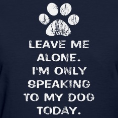 Only Speaking To My Dog Today Womens Shirt