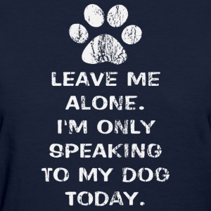 Only Speaking To My Dog Today Womens Shirt - Women's T-Shirt