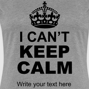 I Can't Keep Calm Write Your Text Women's T-Shirts - Women's Premium T-Shirt