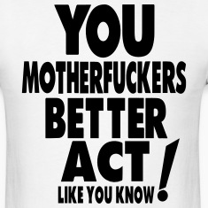 YOU MOTHERFUCKERS BETTER ACT LIKE YOU KNOW T-Shirts