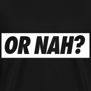 Or Nah? T-Shirts - Men's Premium T-Shirt