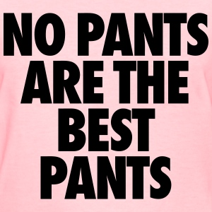 No Pants Are The Best Pants Women's T-Shirts - Women's T-Shirt